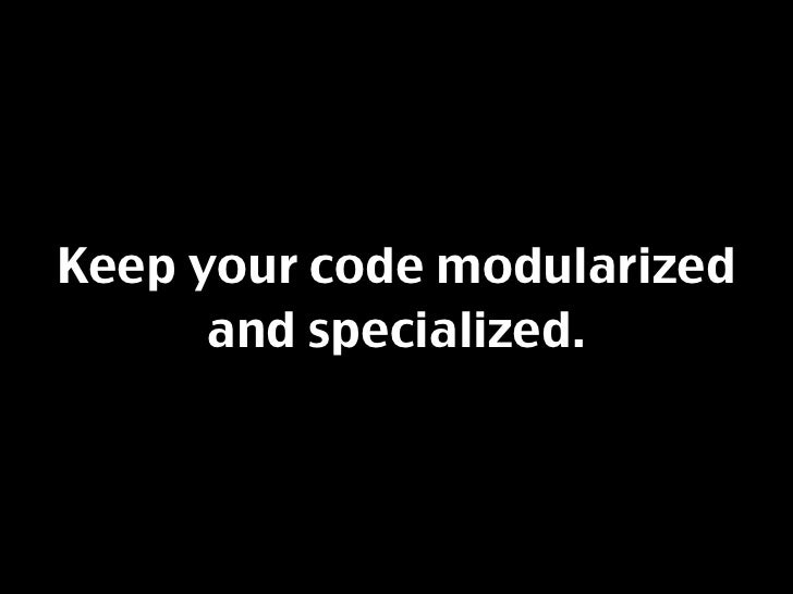 Keep your code modularized       and specialized.