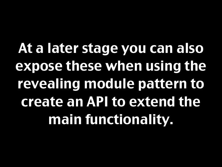 At a later stage you can also expose these when using the revealing module pattern to  create an API to extend the      ma...