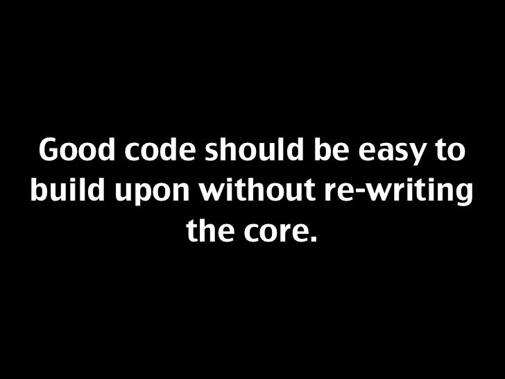 Good code should be easy to build upon without re-writing           the core.