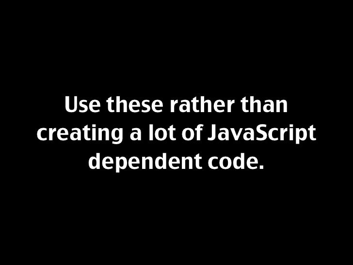 Use these rather than creating a lot of JavaScript      dependent code.