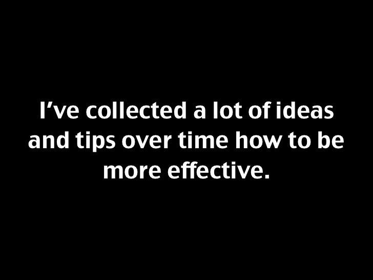 I've collected a lot of ideas and tips over time how to be        more effective.