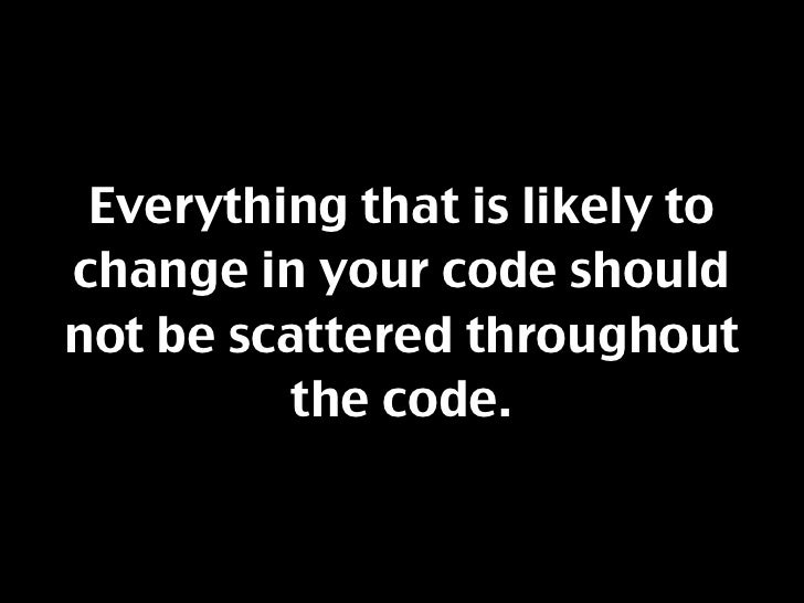 Everything that is likely to change in your code should not be scattered throughout           the code.