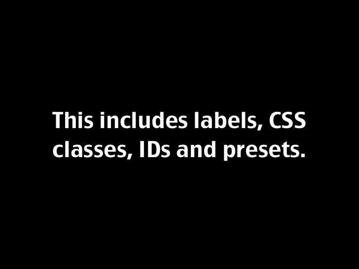 This includes labels, CSS classes, IDs and presets.