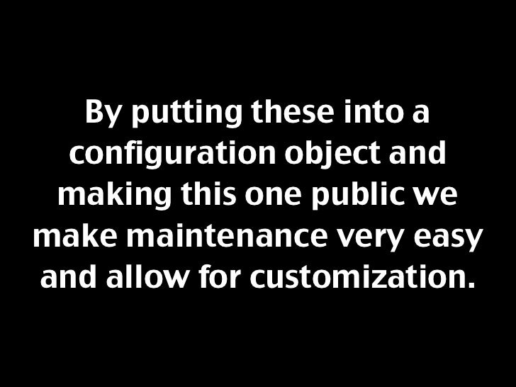 By putting these into a   configuration object and  making this one public we make maintenance very easy and allow for cus...