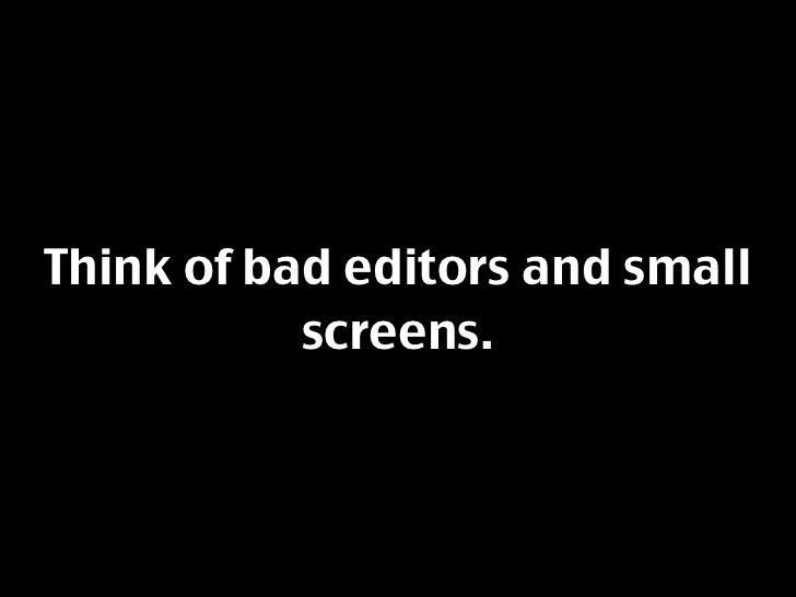Think of bad editors and small            screens.