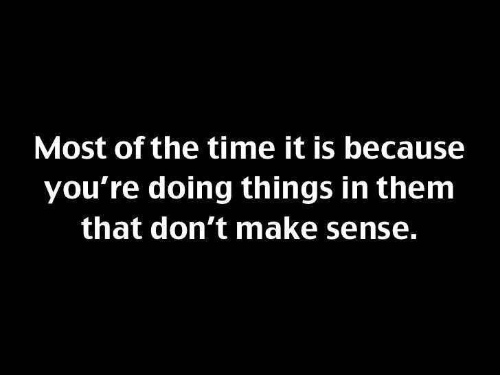 Most of the time it is because you're doing things in them   that don't make sense.