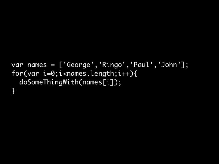 var names = ['George','Ringo','Paul','John']; for(var i=0;i<names.length;i++){   doSomeThingWith(names[i]); }