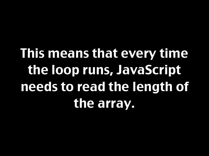 This means that every time  the loop runs, JavaScript needs to read the length of         the array.