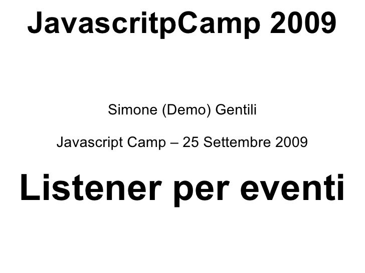 JavascritpCamp 2009 Simone (Demo) Gentili Javascript Camp – 25 Settembre 2009 Listener per eventi