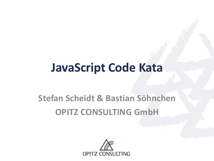 JavaScript Code KataStefan Scheidt & Bastian Söhnchen    OPITZ CONSULTING GmbH