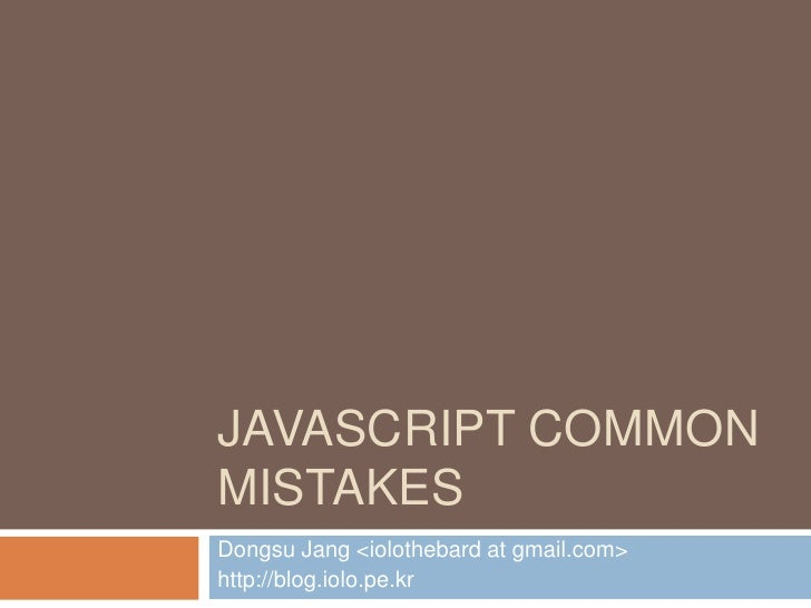 Javascript Common Mistakes<br />Dongsu Jang <iolothebard at gmail.com><br />http://blog.iolo.pe.kr<br />