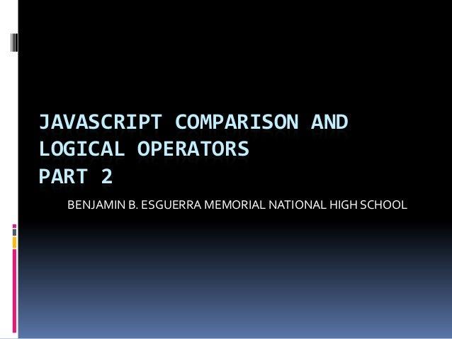 JAVASCRIPT COMPARISON ANDLOGICAL OPERATORSPART 2  BENJAMIN B. ESGUERRA MEMORIAL NATIONAL HIGH SCHOOL