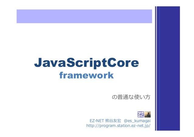 JavaScriptCore framework EZ-‐‑‒NET 熊⾕谷友宏  @es_̲kumagai http://program.station.ez-‐‑‒net.jp/ の普通な使い⽅方