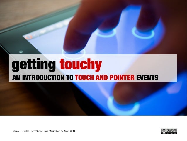 getting touchy AN INTRODUCTION TO TOUCH AND POINTER EVENTS Patrick H. Lauke / JavaScript Days / München / 7 März 2014