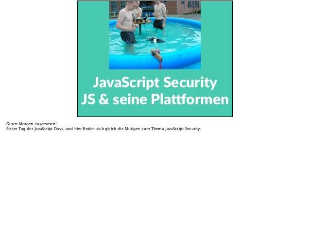 JavaScript Security   JS & seine Pla3ormen Guten Morgen zusammen! Erster Tag der JavaScript Days, und hier finden sic...