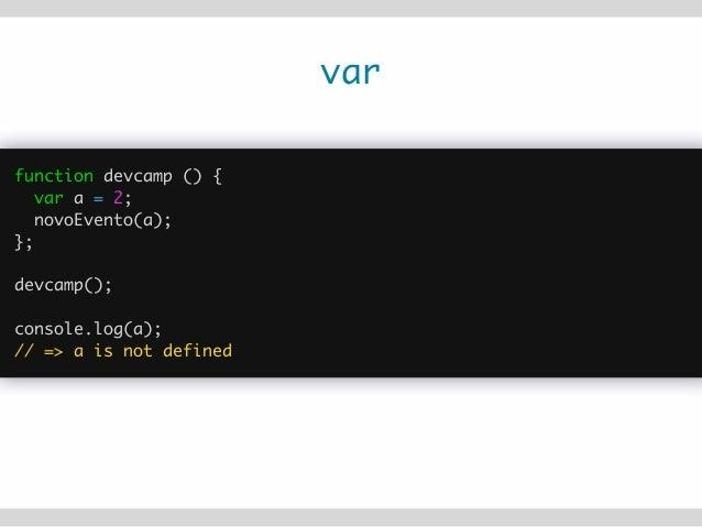 var var js = 'JS'; function teste() { var ruby = 'Ruby'; console.log(ruby); console.log(js); var js = 'Javascript'; ...