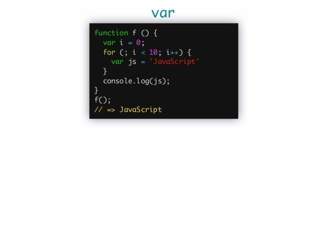 var let function f () { var i = 0; for (; i < 10; i++) { let js = 'JavaScript'; } console.log(js); } f(); // 'js' ...
