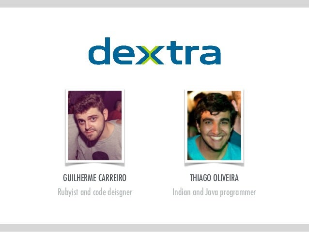 GUILHERME CARREIRO Rubyist and code deisgner THIAGO OLIVEIRA Indian and Java programmer