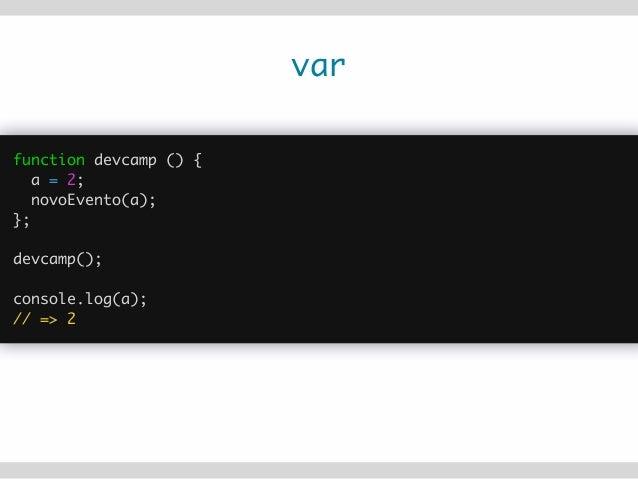 var function devcamp () { var a = 2; novoEvento(a); }; ! devcamp(); ! console.log(a); // => a is not defined