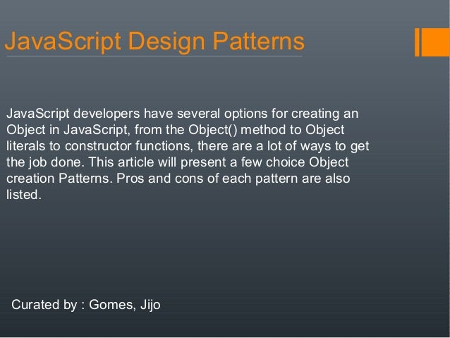 JavaScript Design PatternsJavaScript developers have several options for creating anObject in JavaScript, from the Object(...