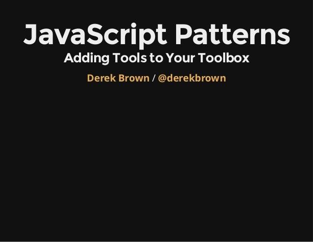 JavaScriptPatterns AddingToolstoYourToolbox Derek Brown / @derekbrown