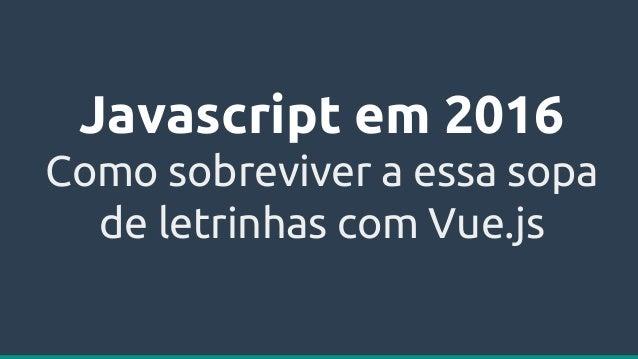 Javascript em 2016 Como sobreviver a essa sopa de letrinhas com Vue.js