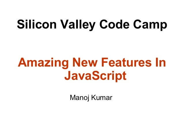 Silicon Valley Code Camp Amazing New Features In JavaScript Manoj Kumar