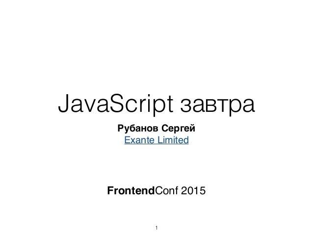 JavaScript завтра Рубанов Сергей Exante Limited 1 FrontendConf 2015