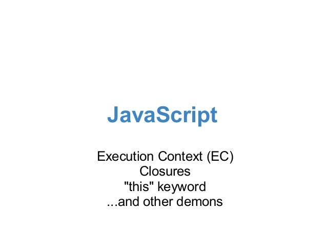 """JavaScriptExecution Context (EC)        Closures     """"this"""" keyword ...and other demons"""
