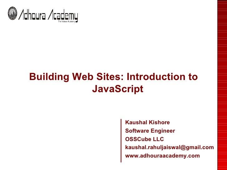 <ul><li>Building Web Sites: Introduction to JavaScript </li></ul>Kaushal Kishore Software Engineer OSSCube LLC [email_addr...