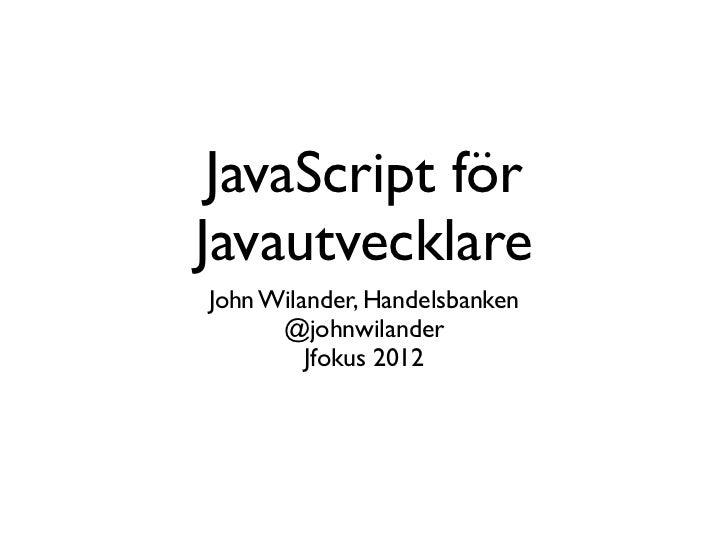 JavaScript förJavautvecklareJohn Wilander, Handelsbanken      @johnwilander         Jfokus 2012
