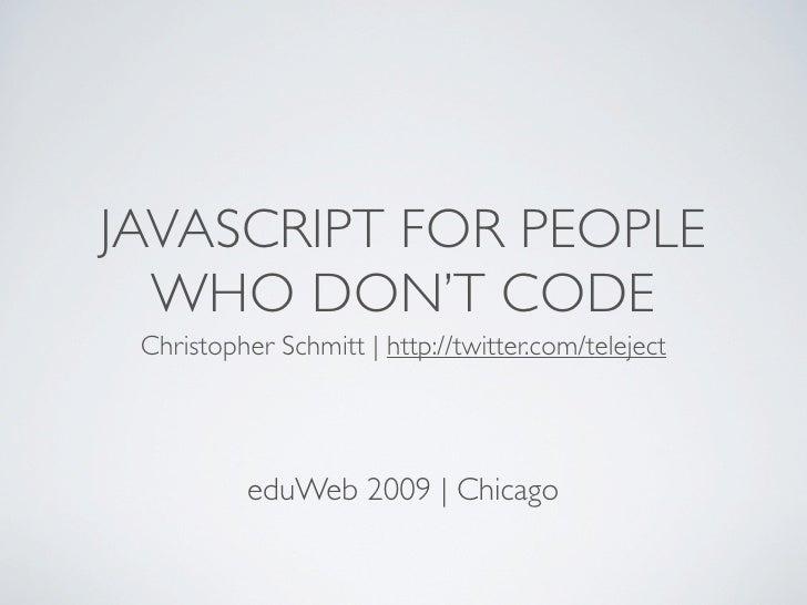 JAVASCRIPT FOR PEOPLE   WHO DON'T CODE  Christopher Schmitt | http://twitter.com/teleject               eduWeb 2009 | Chic...