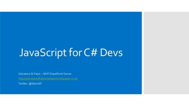 JavaScript forC# Devs Salvatore Di Fazio – MVP SharePoint Server http://salvatoredifaziosharepoint.blogspot.co.uk Twitter:...