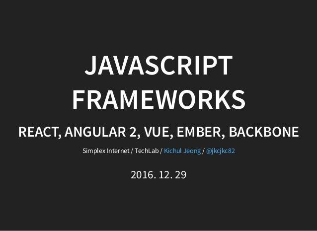 JAVASCRIPT FRAMEWORKS REACT, ANGULAR 2, VUE, EMBER, BACKBONE Simplex Internet / TechLab / /Kichul Jeong @jkcjkc82 2016. 12...