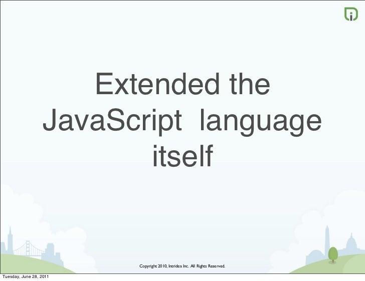 Extended the                  JavaScript language                         itself                         Copyright 2010, I...