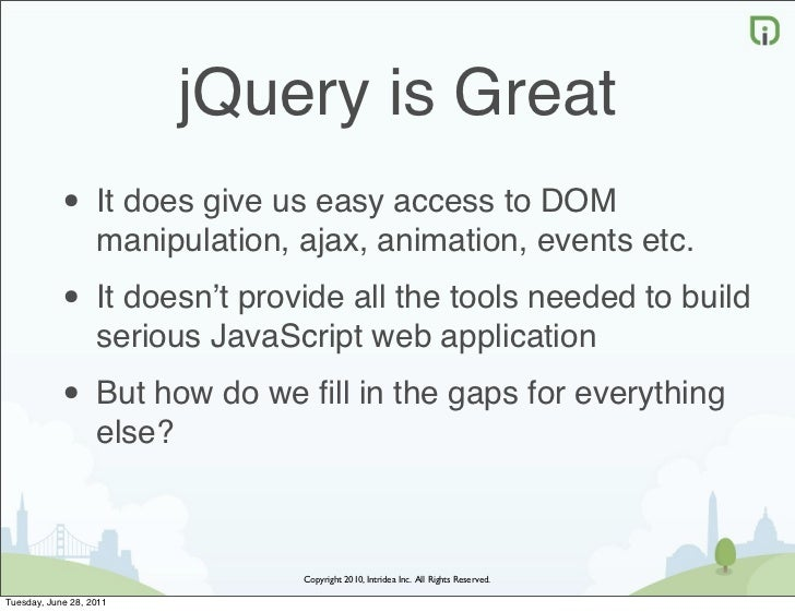 jQuery is Great            • It does give us easy access to DOM                   manipulation, ajax, animation, events et...