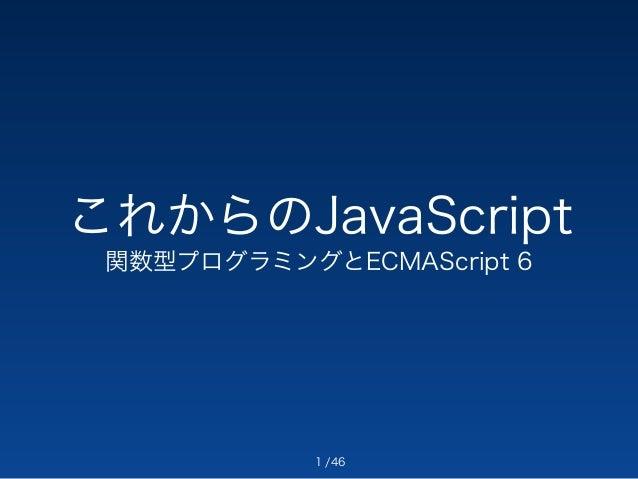 これからのJavaScript  関数型プログラミングとECMAScript 6  /46  1