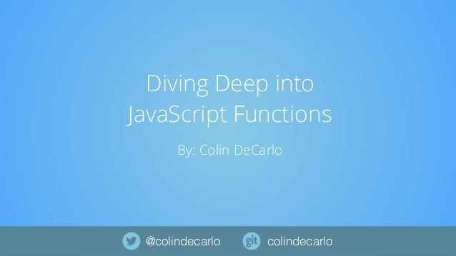 Diving Deep into JavaScript Functions By: Colin DeCarlo colindecarlo@colindecarlo