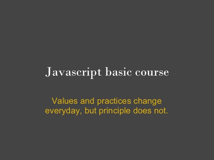 Javascript basic course Values and practices changeeveryday, but principle does not.