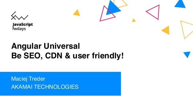 Angular Universal Be SEO, CDN & user friendly! Maciej Treder AKAMAI TECHNOLOGIES