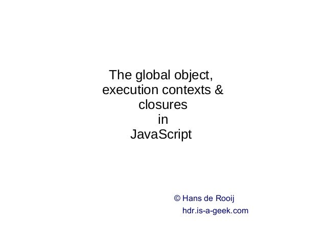 The global object, execution contexts & closures in JavaScript © Hans de Rooij hdr.is-a-geek.com