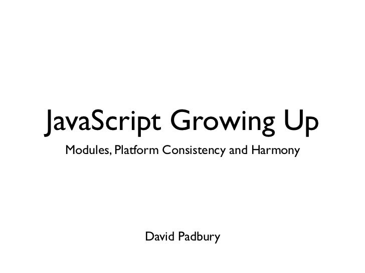 JavaScript Growing Up Modules, Platform Consistency and Harmony              David Padbury