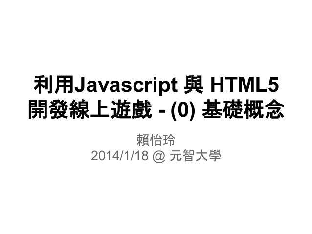 利用Javascript 與 HTML5 開發線上遊戲 - (0) 基礎概念 賴怡玲 2014/1/18 @ 元智大學