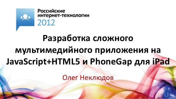 Разработка сложного  мультимедийного приложения наJavaScript+HTML5 и PhoneGap для iPad            Олег Неклюдов