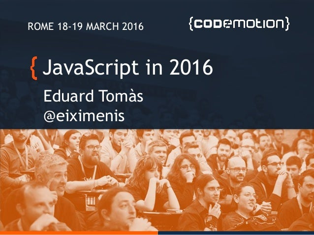JavaScript in 2016 Eduard Tomàs @eiximenis ROME 18-19 MARCH 2016