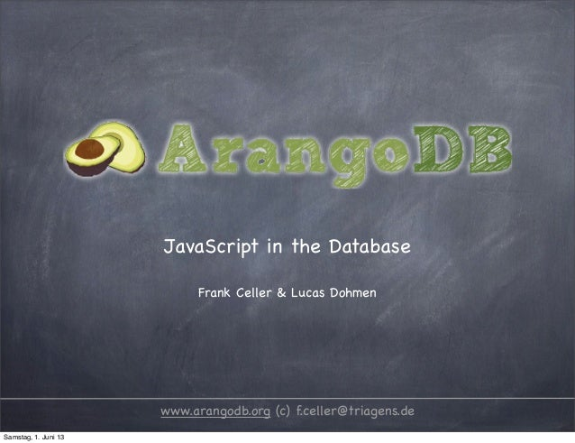 JavaScript in the DatabaseFrank Celler & Lucas Dohmenwww.arangodb.org (c) f.celler@triagens.deSamstag, 1. Juni 13