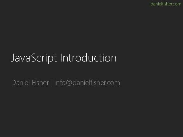 danielfisher.com JavaScript Introduction Daniel Fisher | info@danielfisher.com