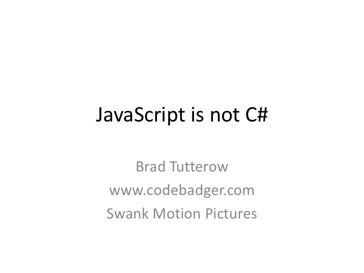 JavaScript is not C#<br />Brad Tutterow<br />www.codebadger.com<br />Swank Motion Pictures<br />