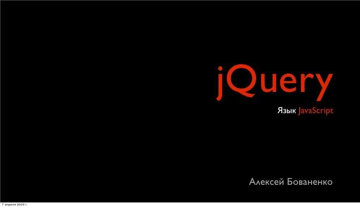 jQuery                          Язык JavaScript                         Алексей Бованенко  7 апреля 2009г.