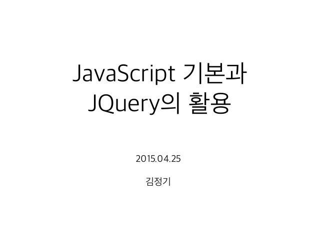 JavaScript 기본과 JQuery의 활용 2015.04.25 김정기